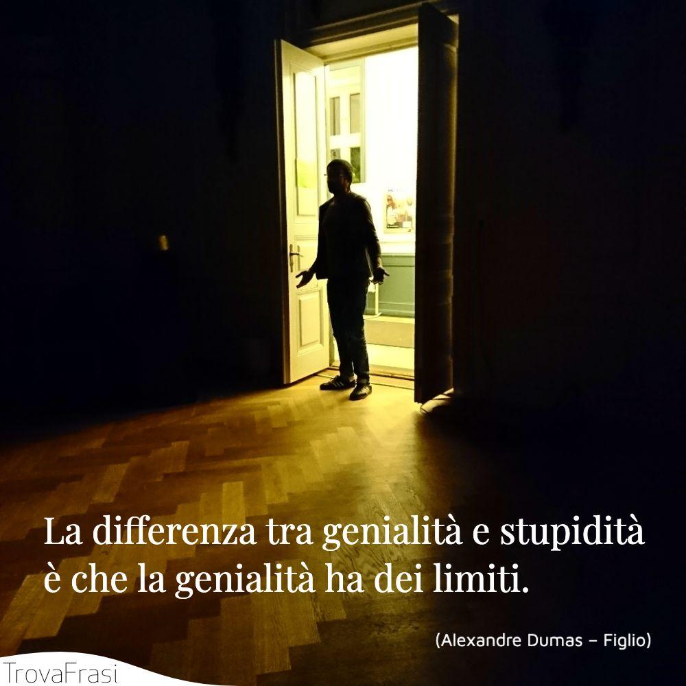 La differenza tra genialità e stupidità è che la genialità ha dei limiti.