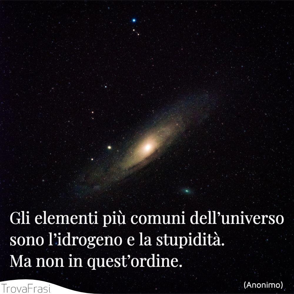 Gli elementi più comuni dell'universo sono l'idrogeno e la stupidità. Ma non in quest'ordine.