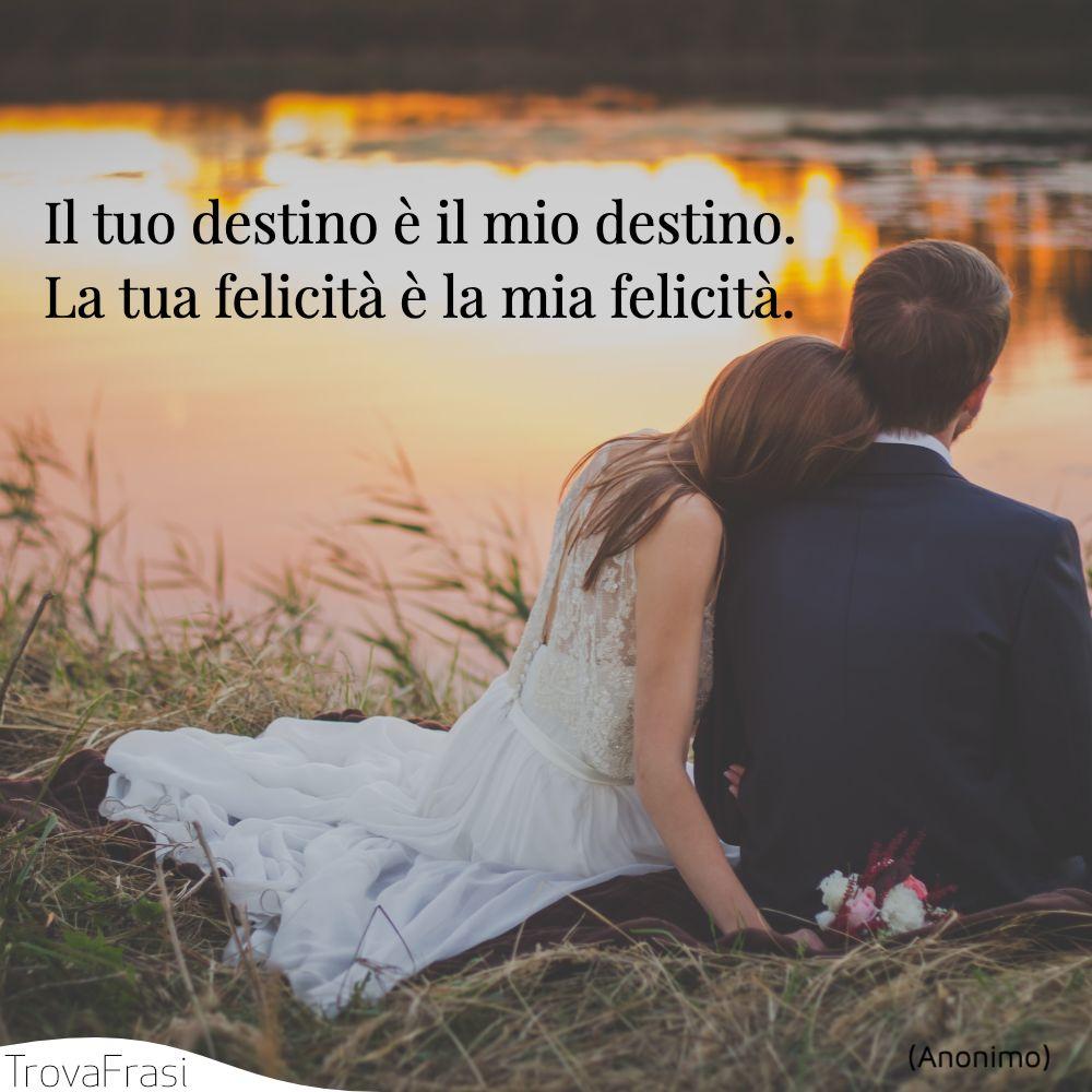 Il tuo destino è il mio destino. La tua felicità è la mia felicità.
