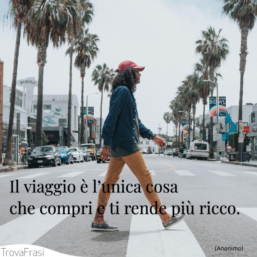 Il viaggio è l'unica cosa che compri e ti rende più ricco.