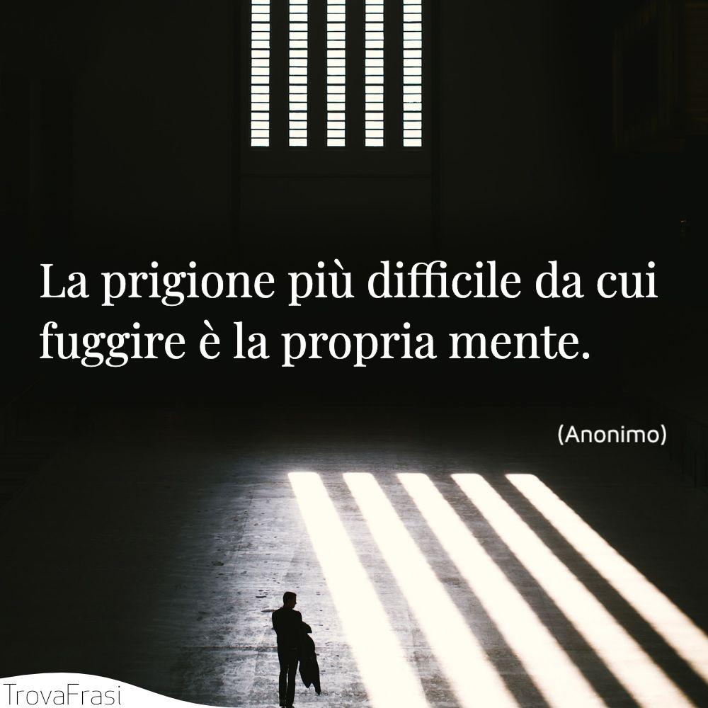 La prigione più difficile da cui fuggire è la propria mente.