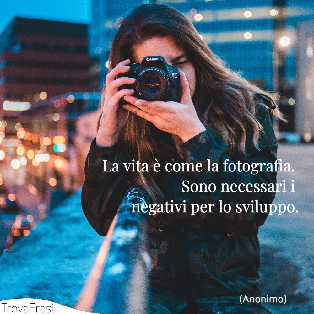 La vita è come la fotografia. Sono necessarii negativi per lo sviluppo.