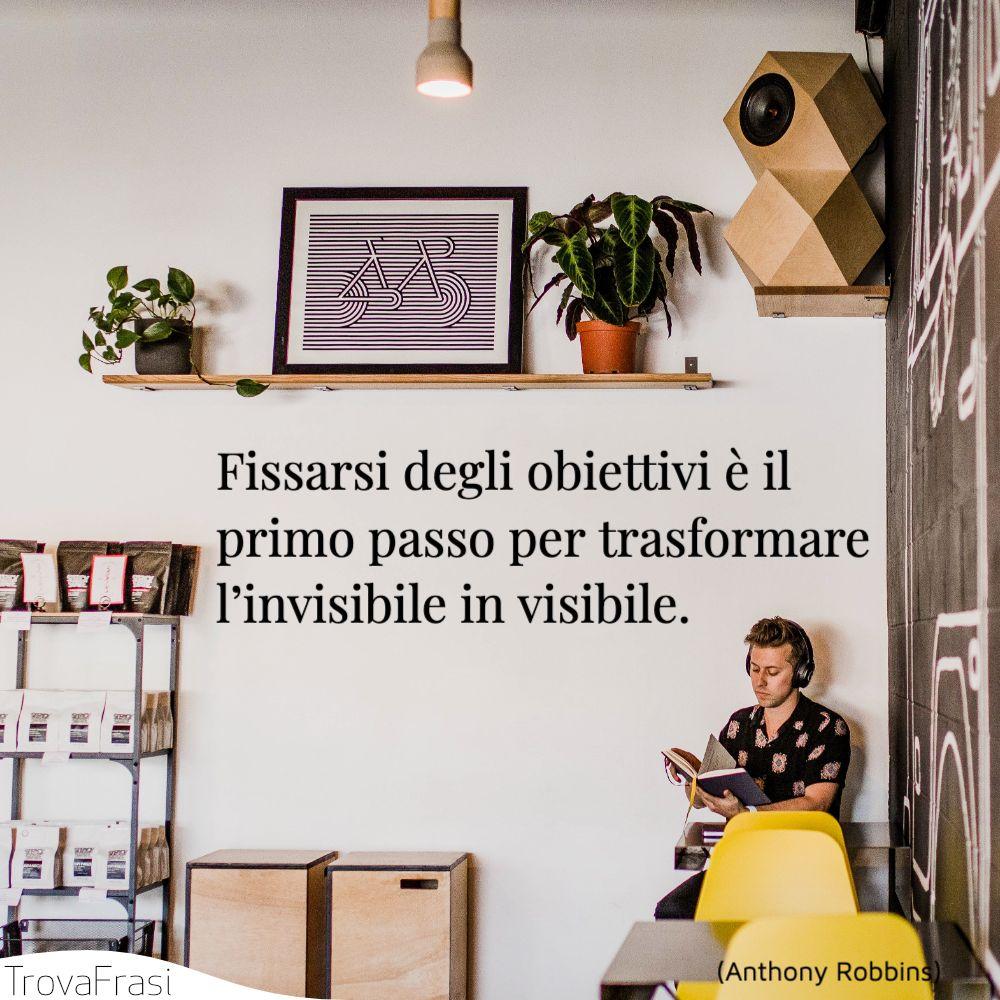 Fissarsi degli obiettivi è il primo passo per trasformare l'invisibile in visibile.