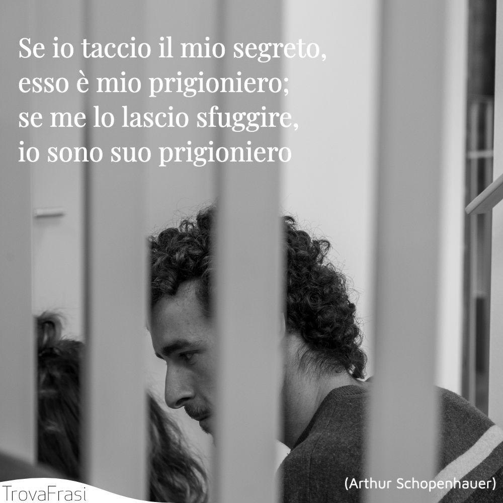 Se io taccio il mio segreto, esso è mio prigioniero; se me lo lascio sfuggire, io sono suo prigioniero