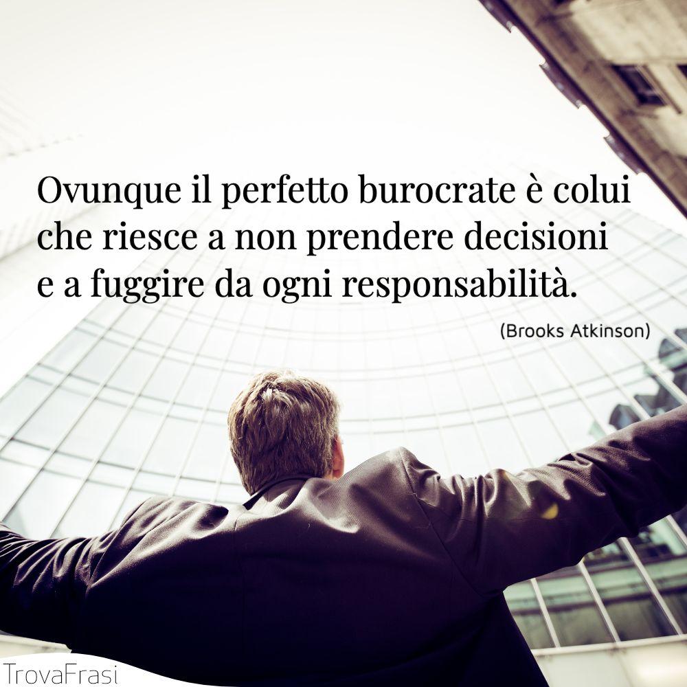 Ovunque il perfetto burocrate è colui che riesce a non prendere decisioni e a fuggire da ogni responsabilità.