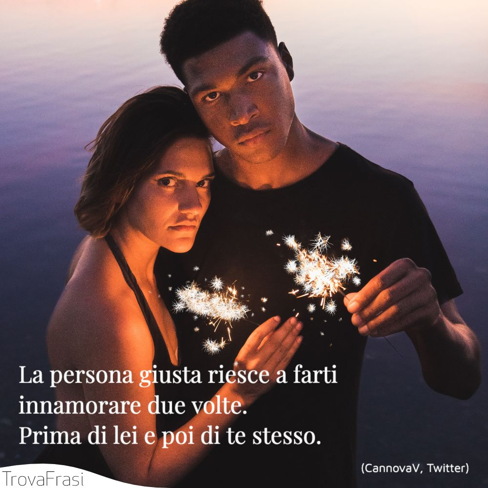 La persona giusta riesce a farti innamorare due volte.Prima di lei e poi di te stesso.