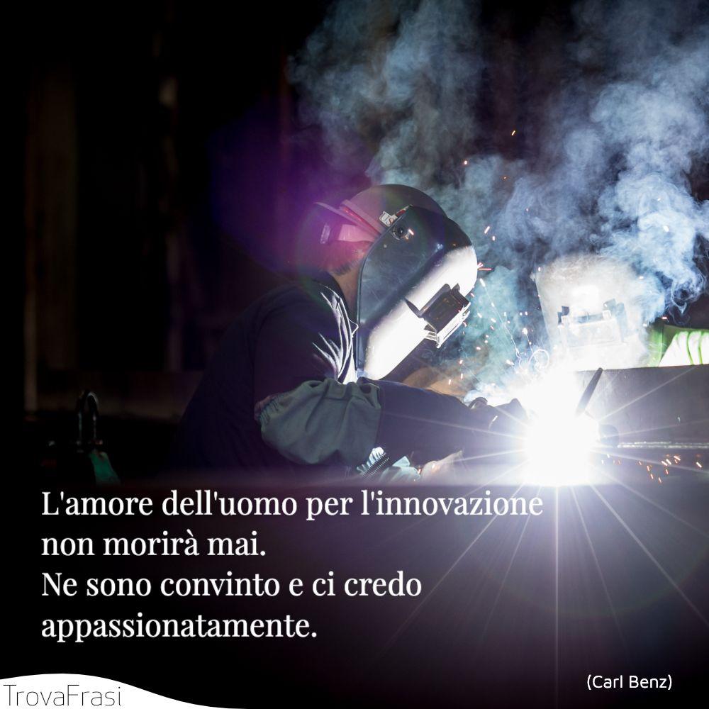 L'amore dell'uomo per l'innovazione non morirà mai. Ne sono convinto e ci credo appassionatamente.