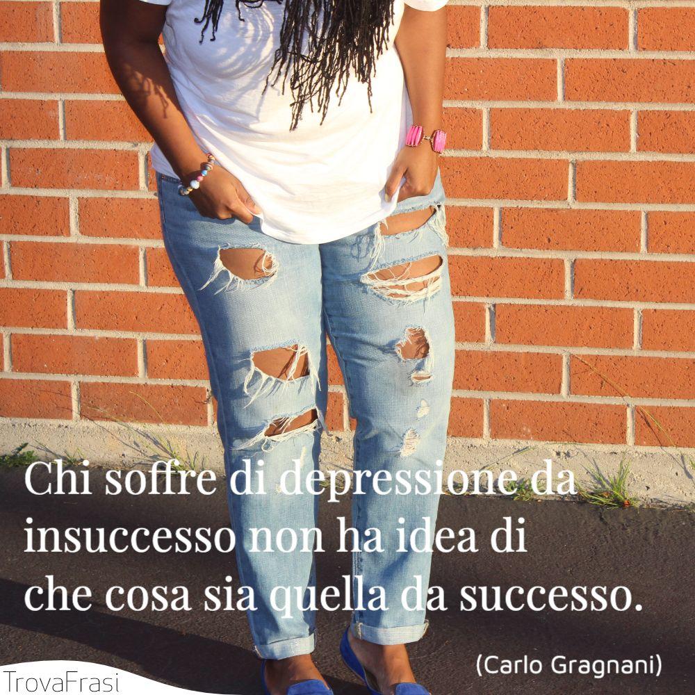 Chi soffre di depressione da insuccesso non ha idea di che cosa sia quella da successo.
