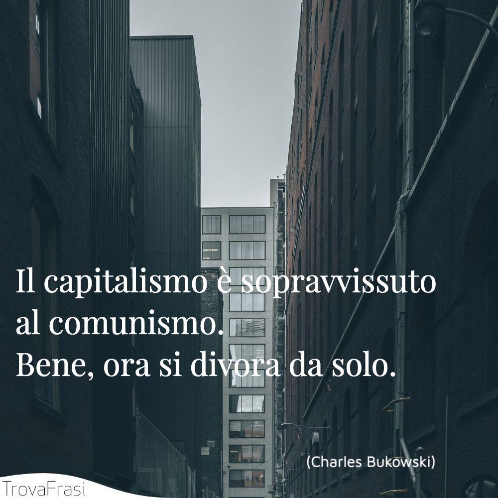 Il capitalismo è sopravvissuto al comunismo. Bene, ora si divora da solo.