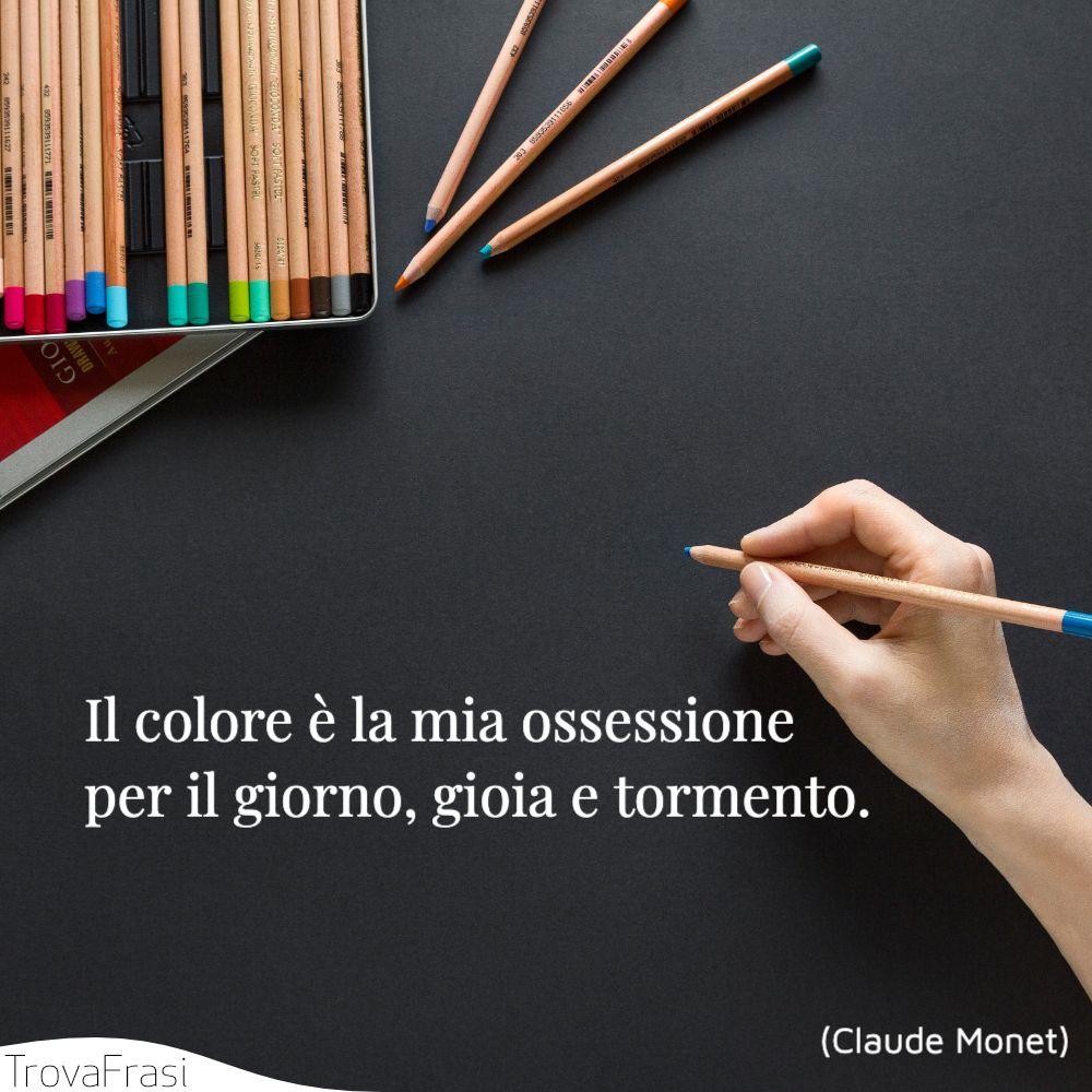 Il colore è la mia ossessione per il giorno, gioia e tormento.