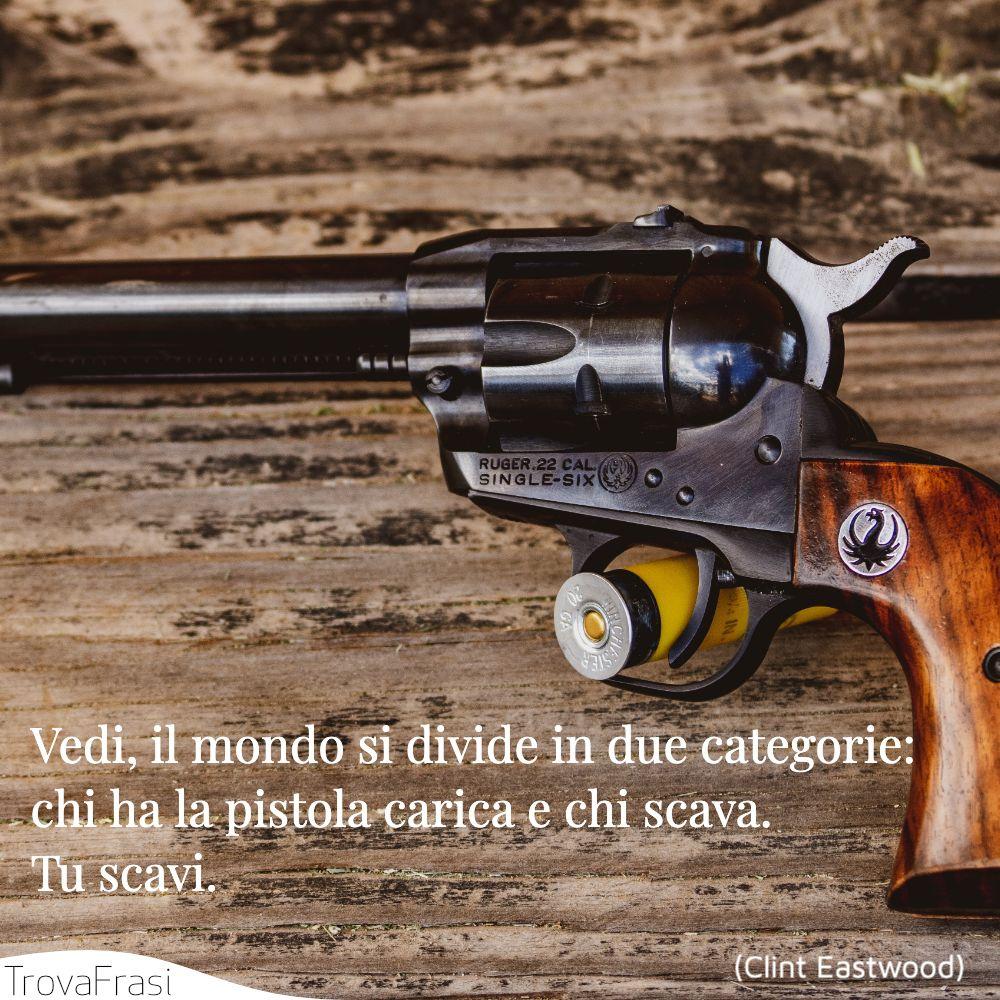 Vedi, il mondo si divide in due categorie: chi ha la pistola carica e chi scava. Tu scavi.