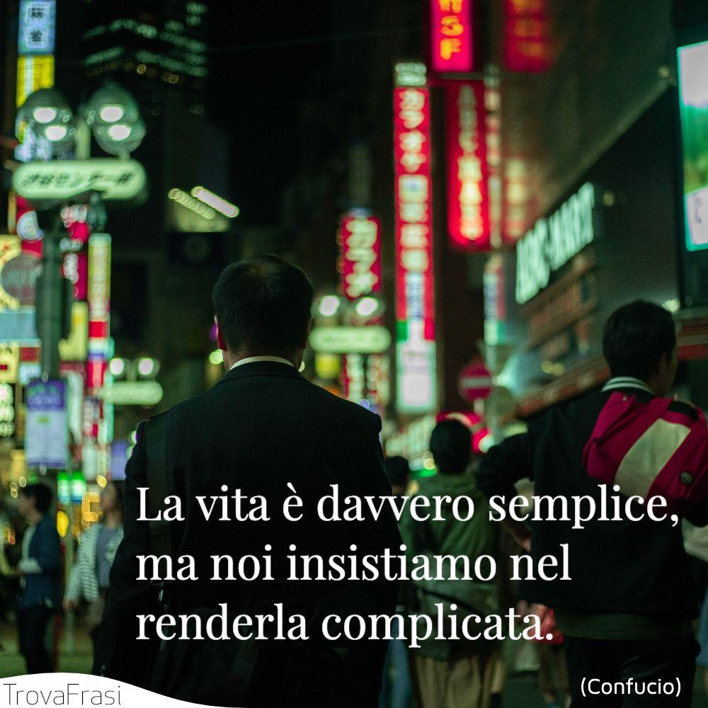 La vita è davvero semplice, ma noi insistiamo nel renderla complicata.