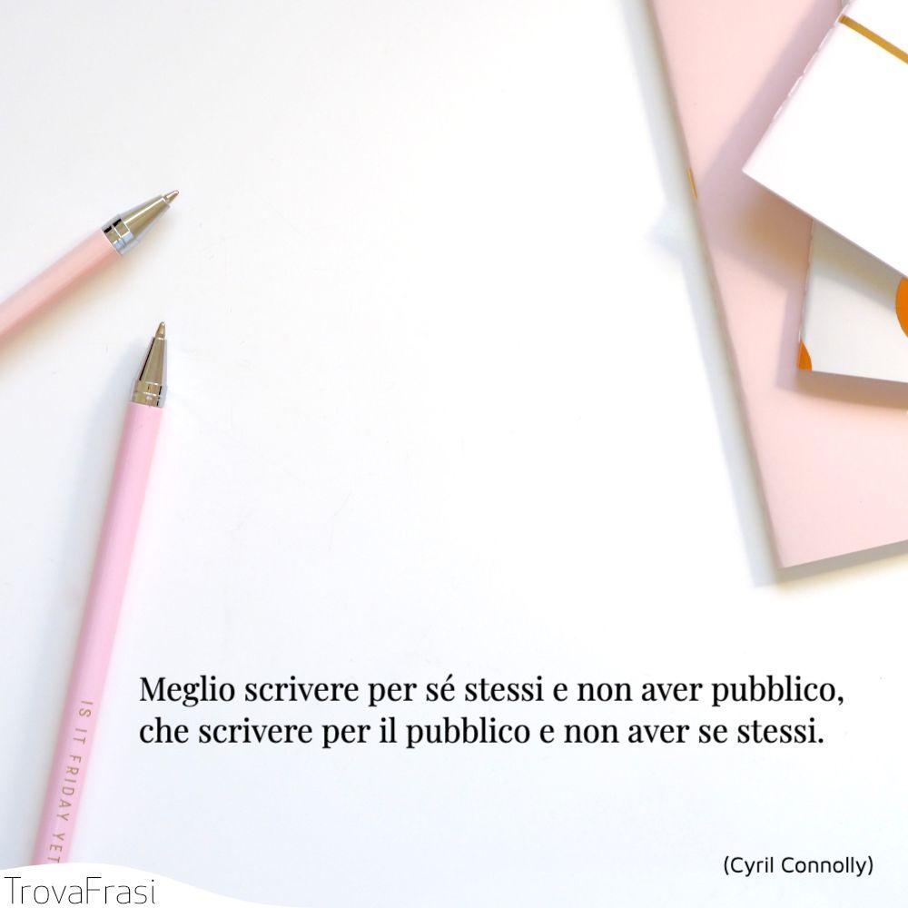 Meglio scrivere per sé stessi e non aver pubblico, che scrivere per il pubblico e non aver se stessi.