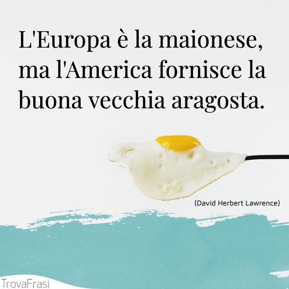 L'Europa è la maionese, ma l'America fornisce la buona vecchia aragosta.