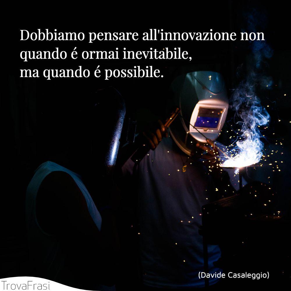 Dobbiamo pensare all'innovazione non quando é ormai inevitabile, ma quando é possibile.