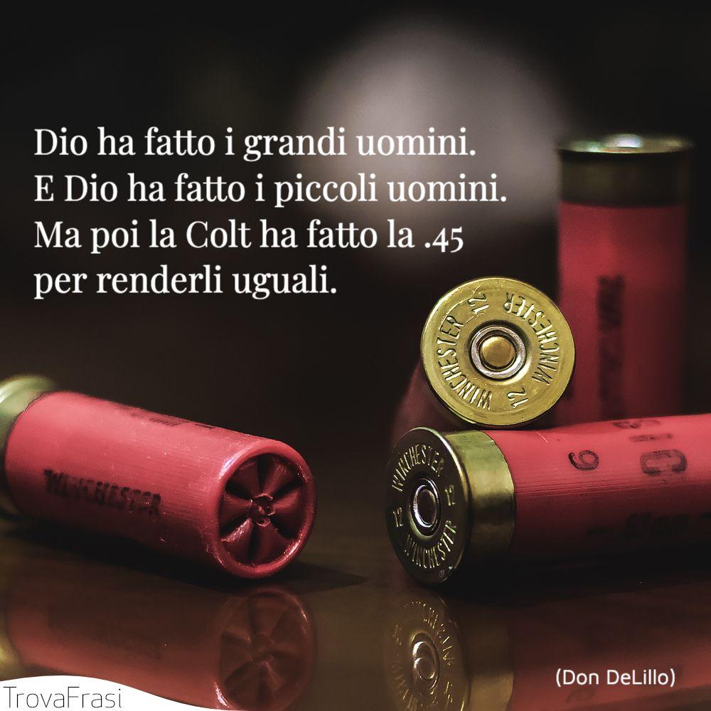 Dio ha fatto i grandi uomini. E Dio ha fatto i piccoli uomini. Ma poi la Colt ha fatto la .45 per renderli uguali.