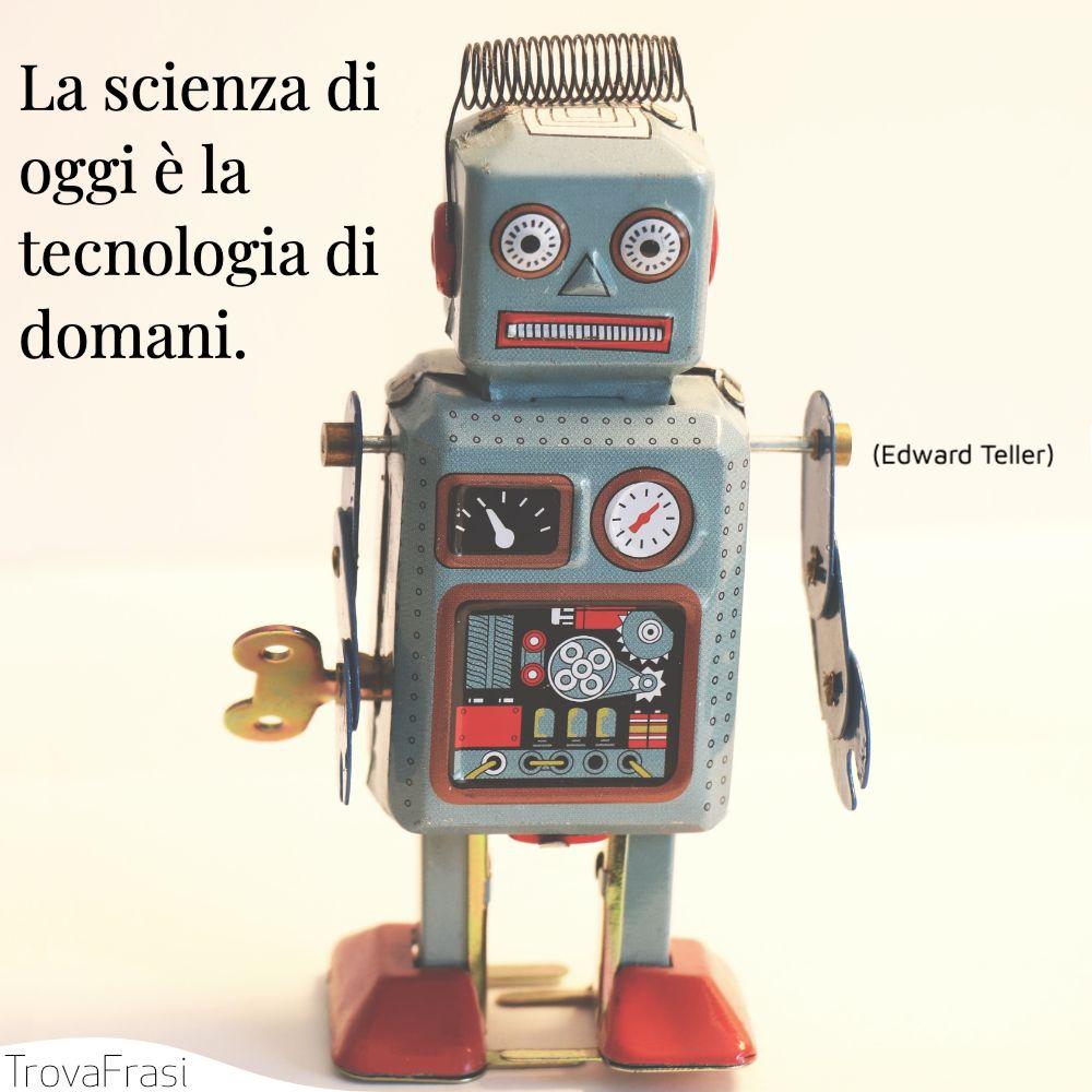 La scienza di oggi è la tecnologia di domani.