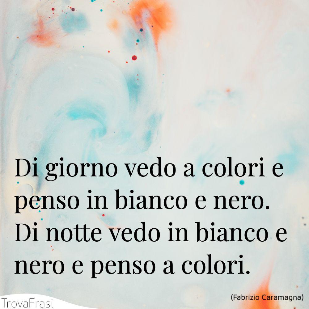 Di giorno vedo a colori e penso in bianco e nero. Di notte vedo in bianco e nero e penso a colori.