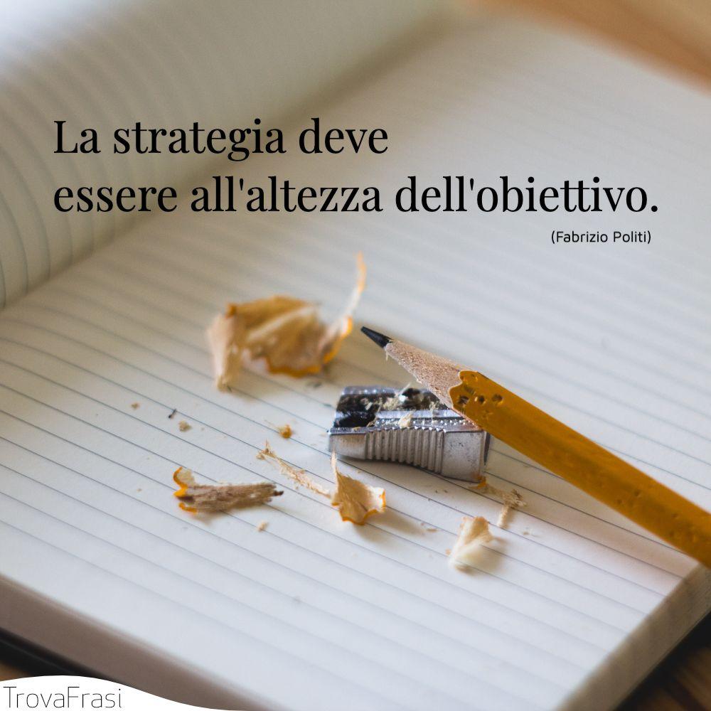 La strategia deve essere all'altezza dell'obiettivo.