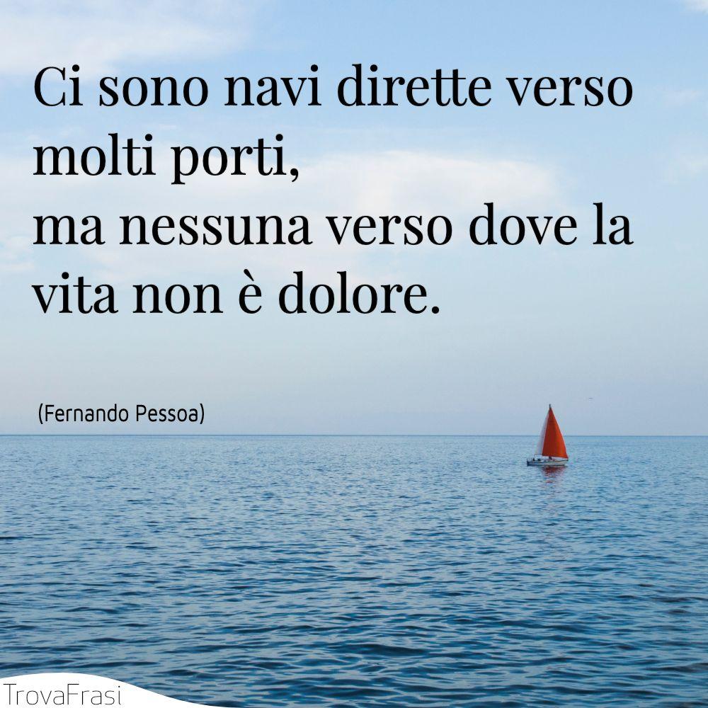 Ci sono navi dirette verso molti porti, ma nessuna verso dove la vita non è dolore.