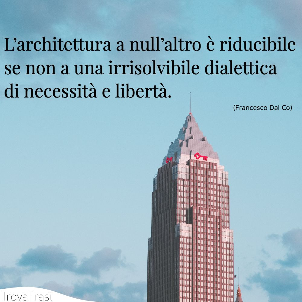 L'architettura a null'altro è riducibile se non a una irrisolvibile dialettica di necessità e libertà.