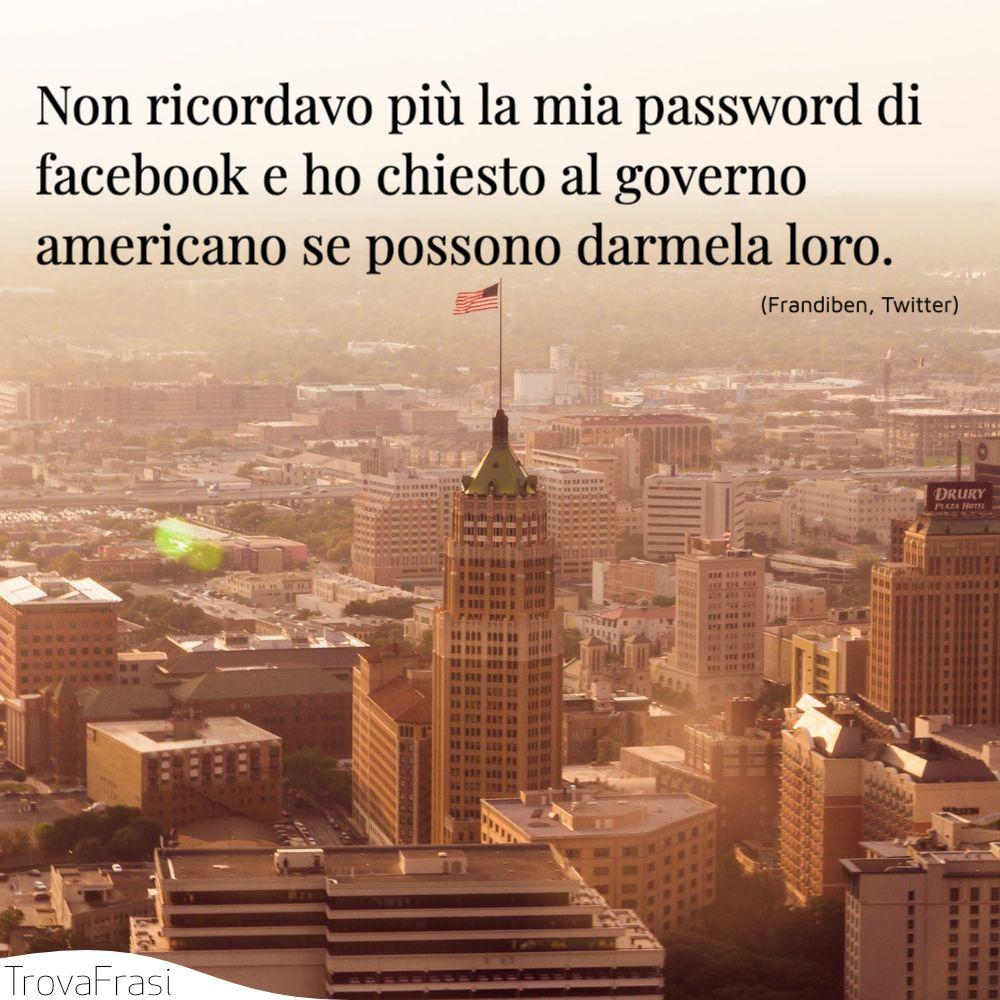 Non ricordavo più la mia password di facebook e ho chiesto al governo americano se possono darmela loro.