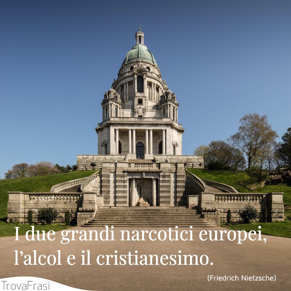 I due grandi narcotici europei, l'alcol e il cristianesimo.