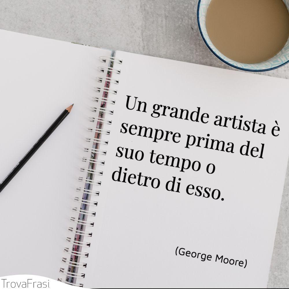 Un grande artista è sempre prima del suo tempo o dietro di esso.