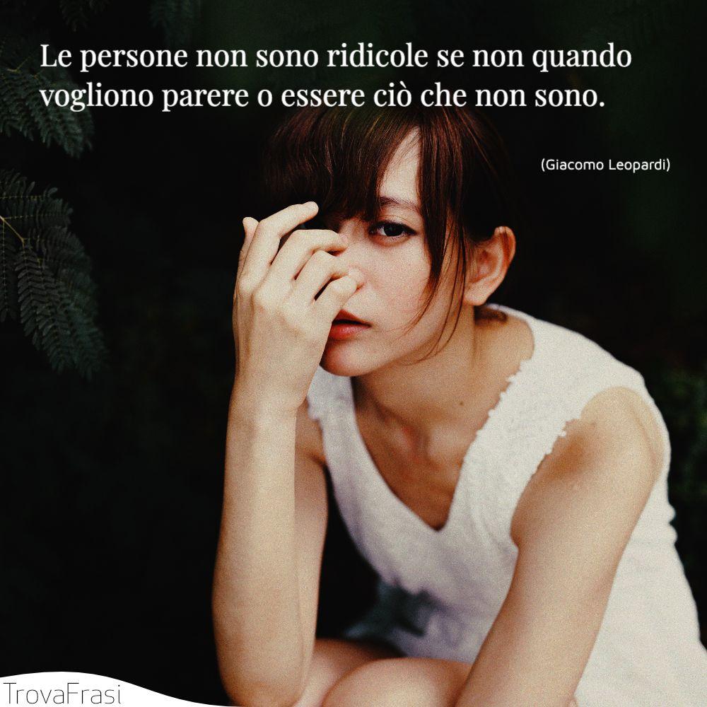 Le persone non sono ridicole se non quando vogliono parere o essere ciò che non sono.