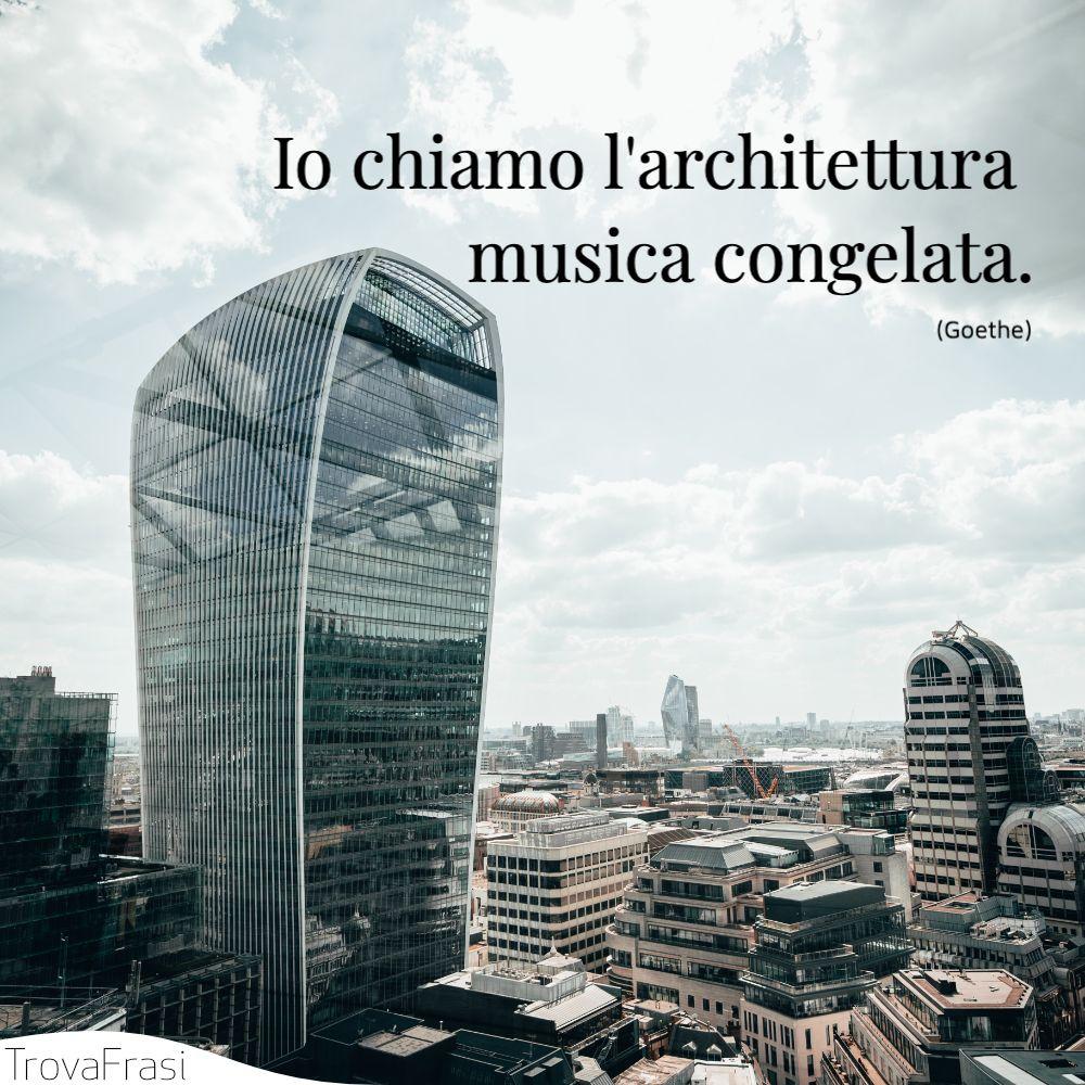 Io chiamo l'architettura musica congelata.