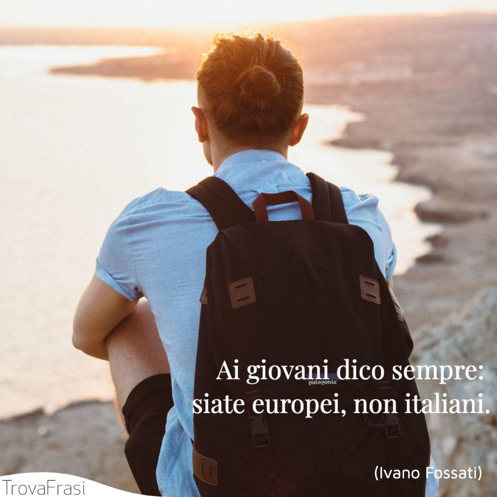 Ai giovani dico sempre: siate europei, non italiani.