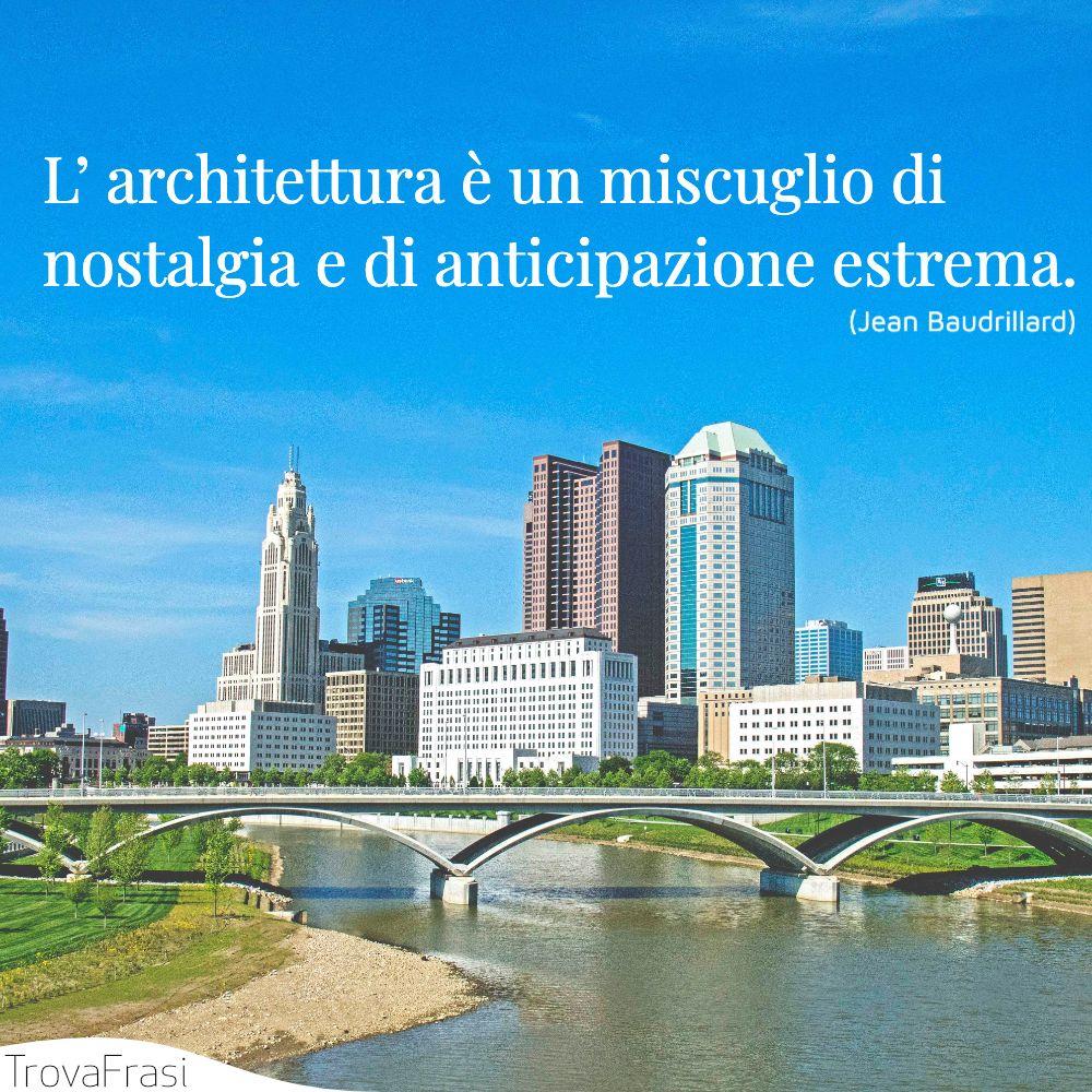 L' architettura è un miscuglio di nostalgia e di anticipazione estrema.