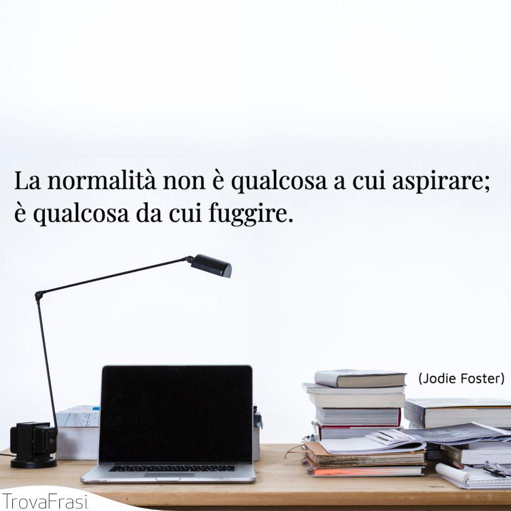 La normalità non è qualcosa a cui aspirare; è qualcosa da cui fuggire.