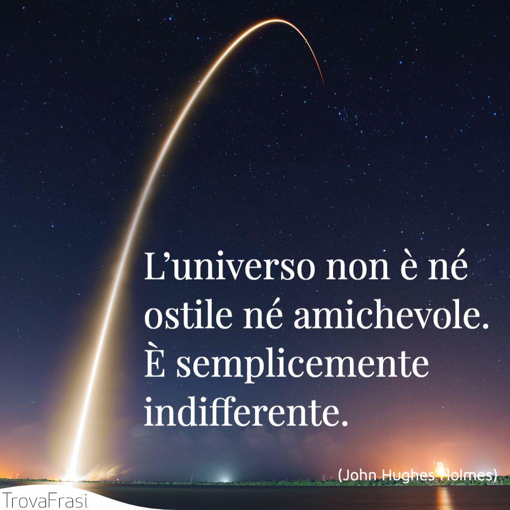 L'universo non è né ostile né amichevole. È semplicemente indifferente.