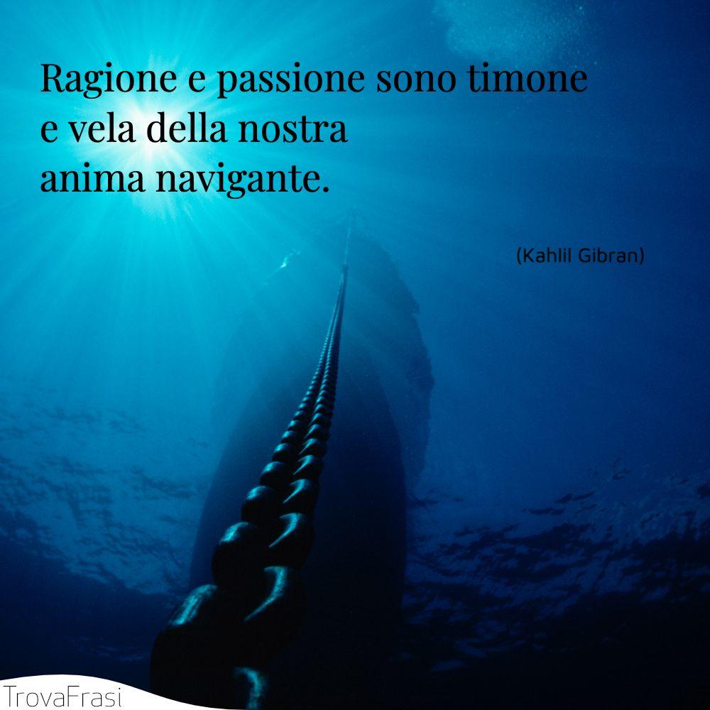 Ragione e passione sono timone e vela della nostra anima navigante.
