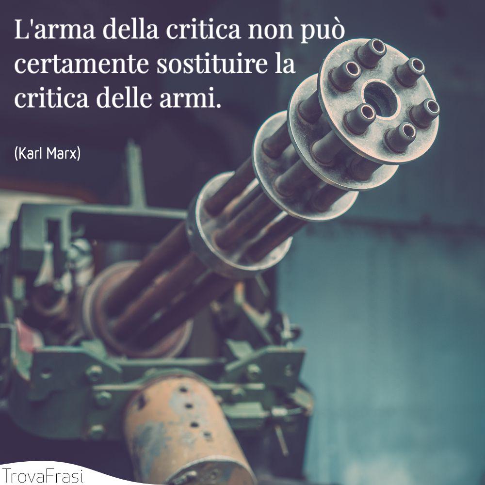 L'arma della critica non può certamente sostituire la critica delle armi.