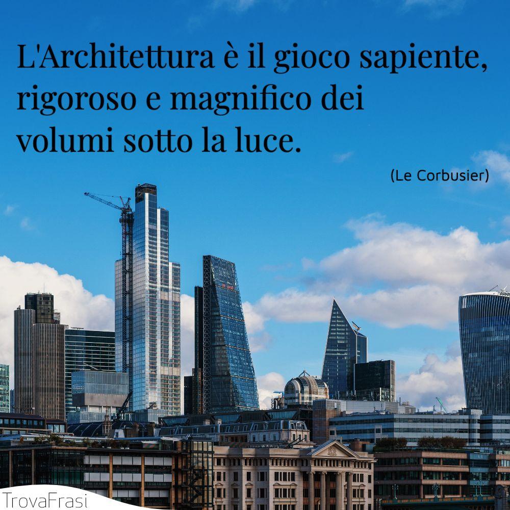 L'Architettura è il gioco sapiente, rigoroso e magnifico dei volumi sotto la luce.