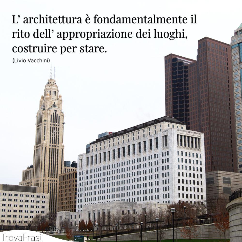 L' architettura è fondamentalmente il rito dell' appropriazione dei luoghi, costruire per stare.