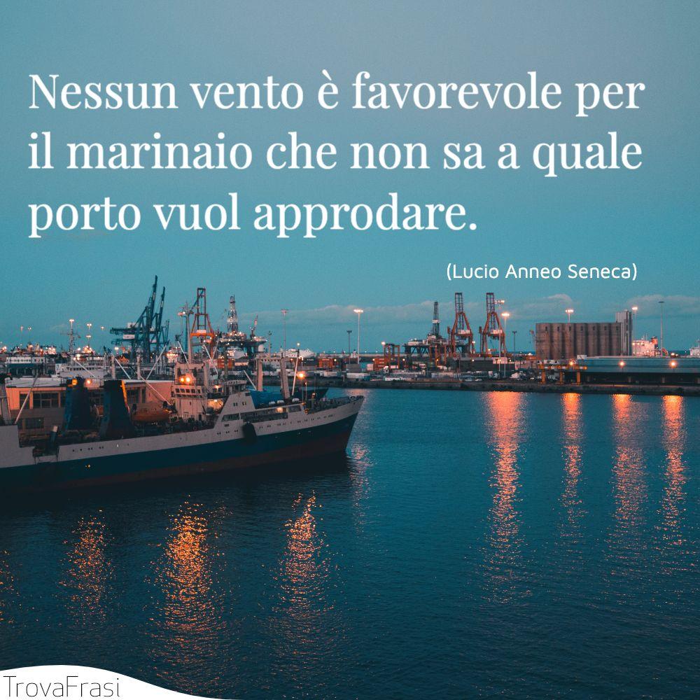 Nessun vento è favorevole per il marinaio che non sa a quale porto vuol approdare.