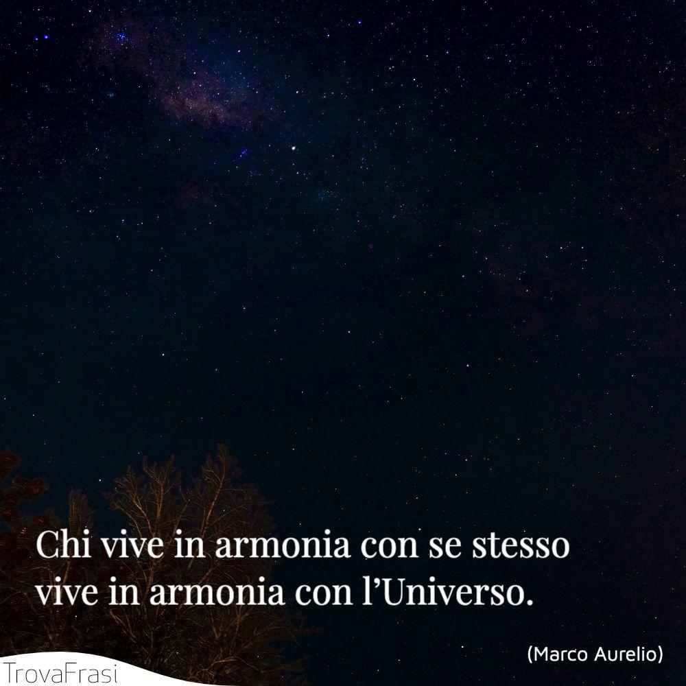 Chi vive in armonia con se stesso vive in armonia con l'Universo.