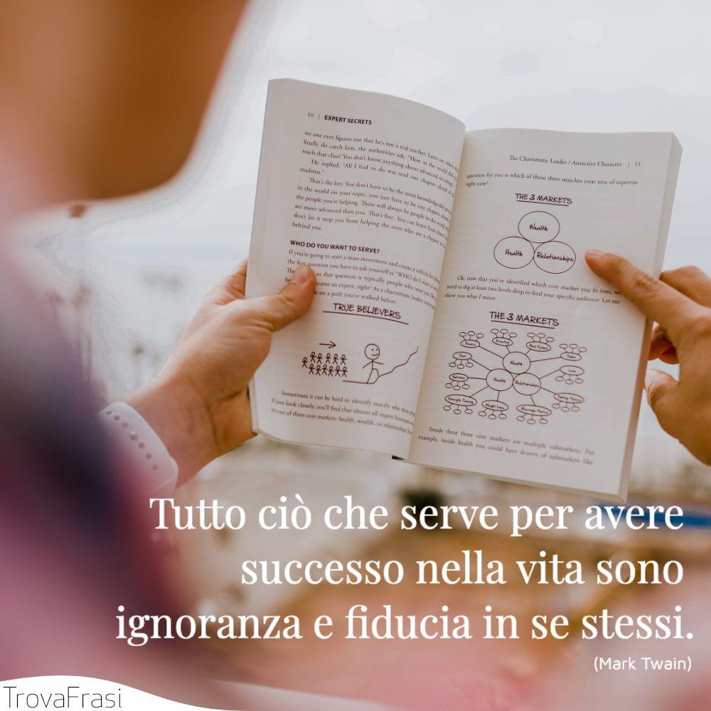 Tutto ciò che serve per avere successo nella vita sono ignoranza e fiducia in se stessi.