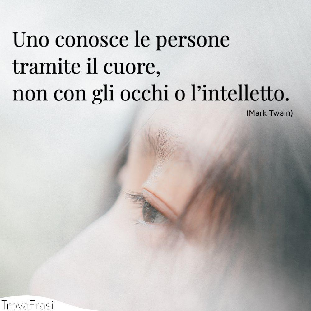 Uno conosce le persone tramite il cuore, non con gli occhi o l'intelletto.