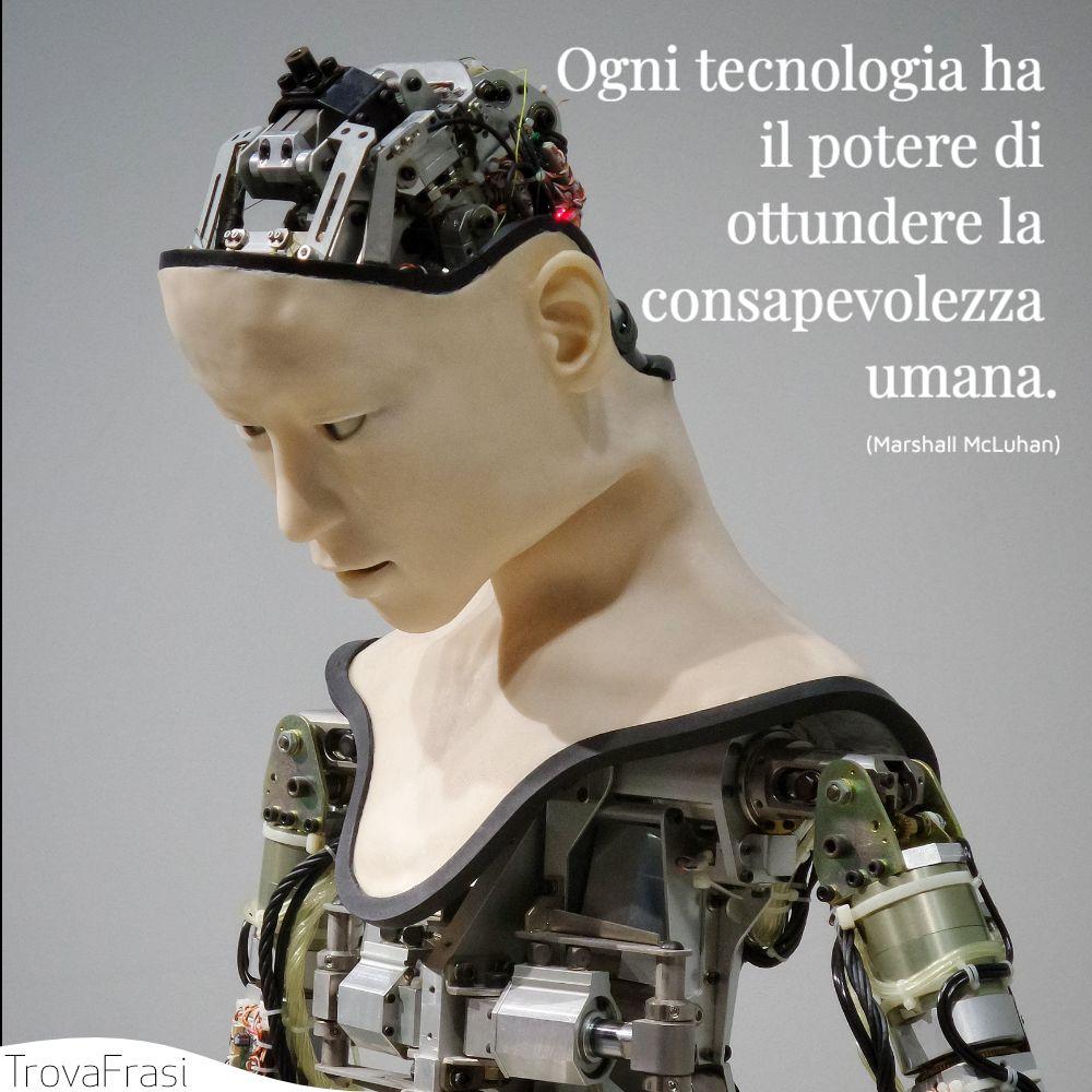 Ogni tecnologia ha il potere di ottundere la consapevolezza umana.