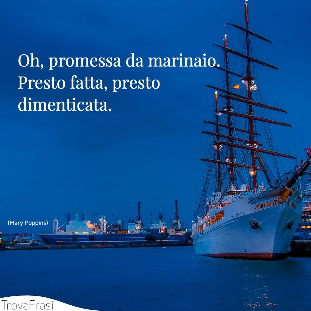 Oh, promessa da marinaio. Presto fatta, presto dimenticata.