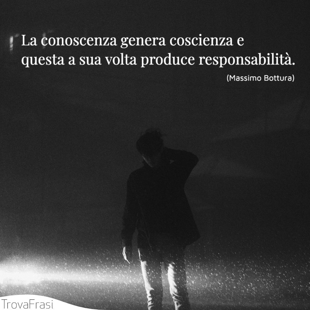 La conoscenza genera coscienza e questa a sua volta produce responsabilità.