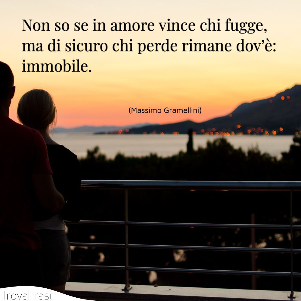 Non so se in amore vince chi fugge, ma di sicuro chi perde rimane dov'è: immobile.