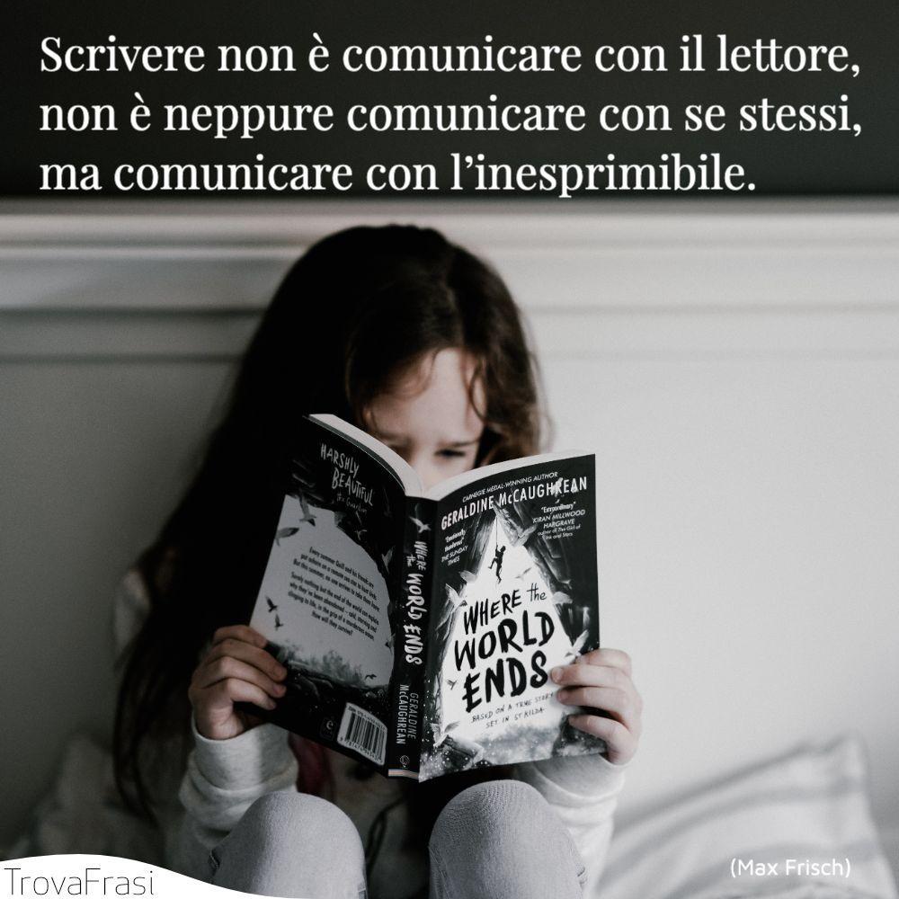 Scrivere non è comunicare con il lettore, non è neppure comunicare con se stessi, ma comunicare con l'inesprimibile.