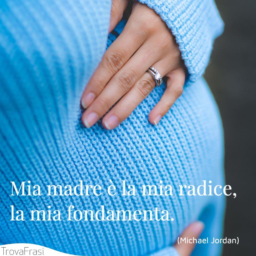 Mia madre è la mia radice, la mia fondamenta.