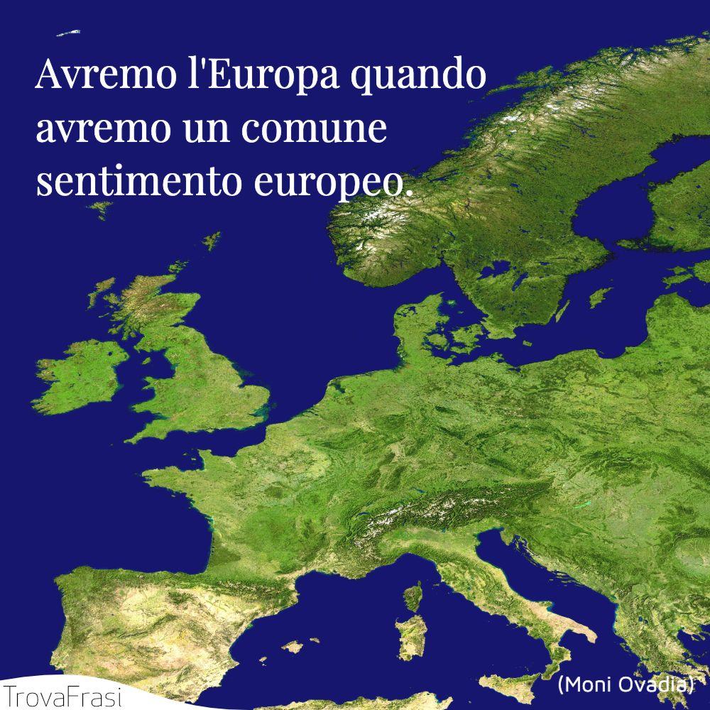 Avremo l'Europa quando avremo un comune sentimento europeo.