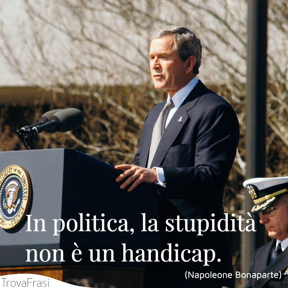 In politica, la stupidità non è un handicap.